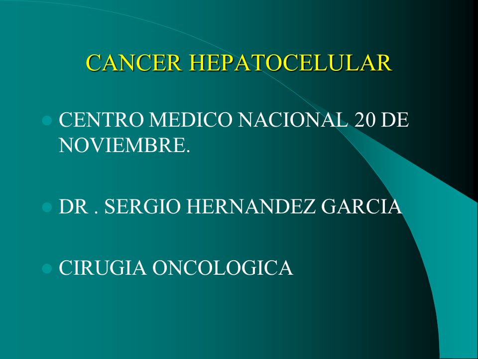 CANCER HEPATOCELULAR CENTRO MEDICO NACIONAL 20 DE NOVIEMBRE. DR. SERGIO HERNANDEZ GARCIA CIRUGIA ONCOLOGICA