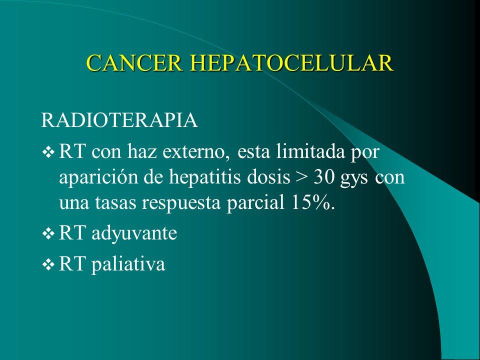 CANCER HEPATOCELULAR RADIOTERAPIA RT con haz externo, esta limitada por aparición de hepatitis dosis > 30 gys con una tasas respuesta parcial 15%. RT