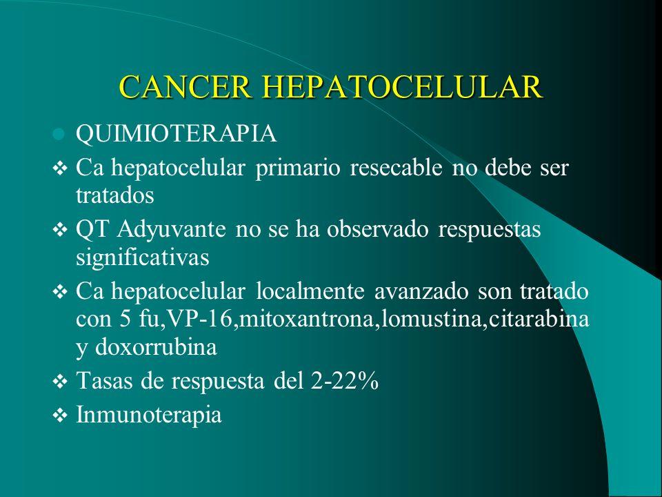 CANCER HEPATOCELULAR QUIMIOTERAPIA Ca hepatocelular primario resecable no debe ser tratados QT Adyuvante no se ha observado respuestas significativas