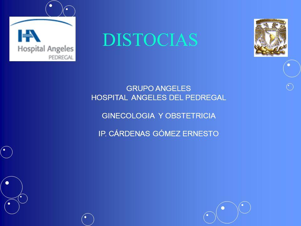 DISTOCIAS GRUPO ANGELES HOSPITAL ANGELES DEL PEDREGAL GINECOLOGIA Y OBSTETRICIA IP. CÁRDENAS GÓMEZ ERNESTO