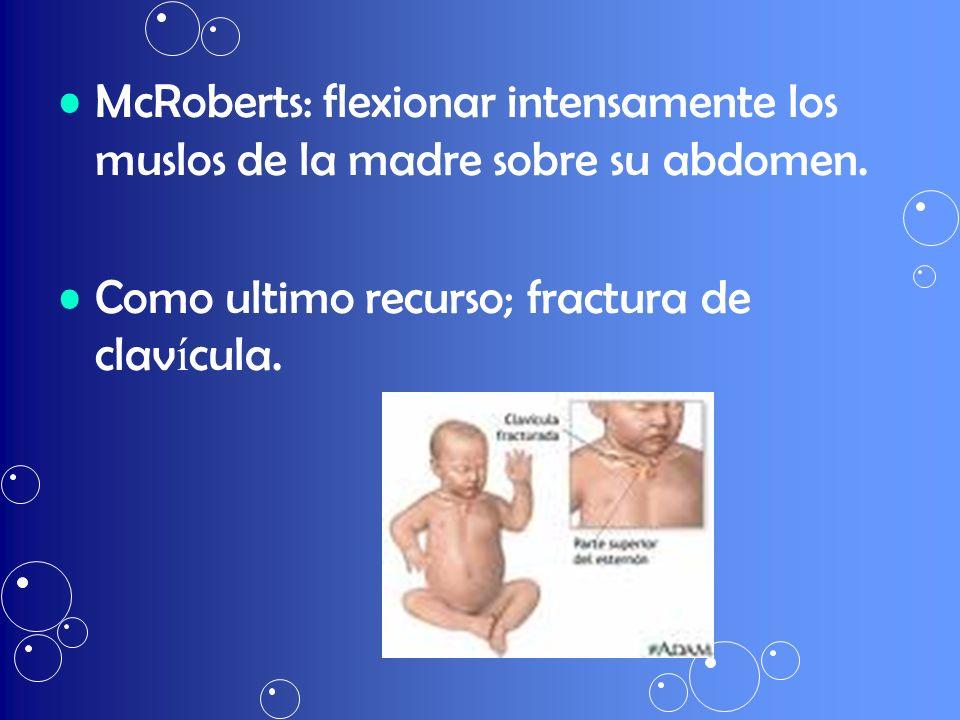 McRoberts: flexionar intensamente los muslos de la madre sobre su abdomen. Como ultimo recurso; fractura de clav í cula.