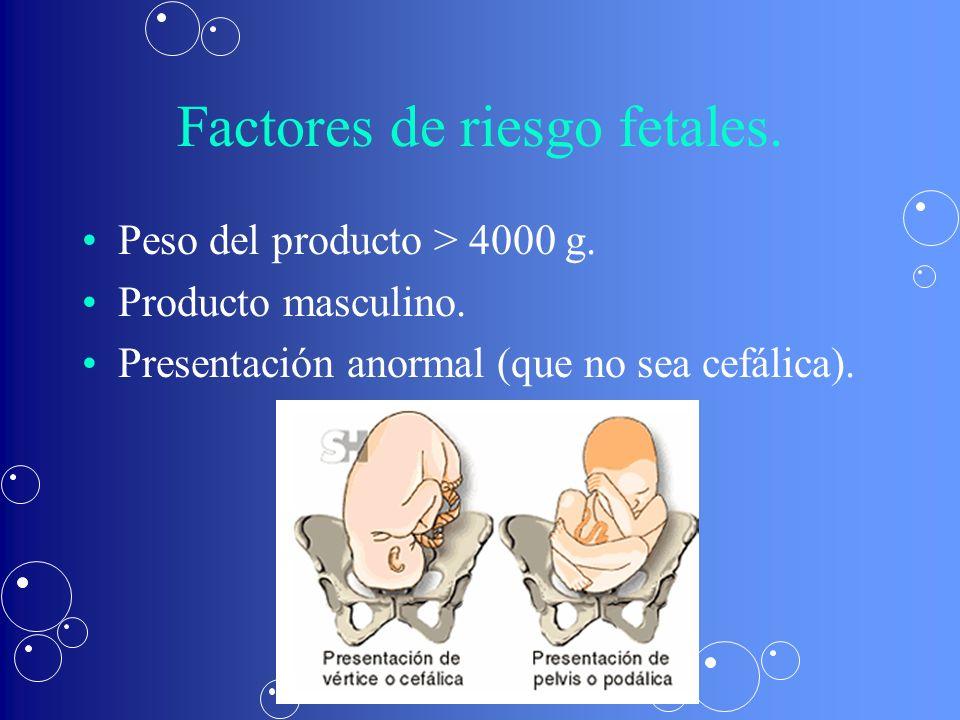 Factores de riesgo fetales. Peso del producto > 4000 g. Producto masculino. Presentación anormal (que no sea cefálica).