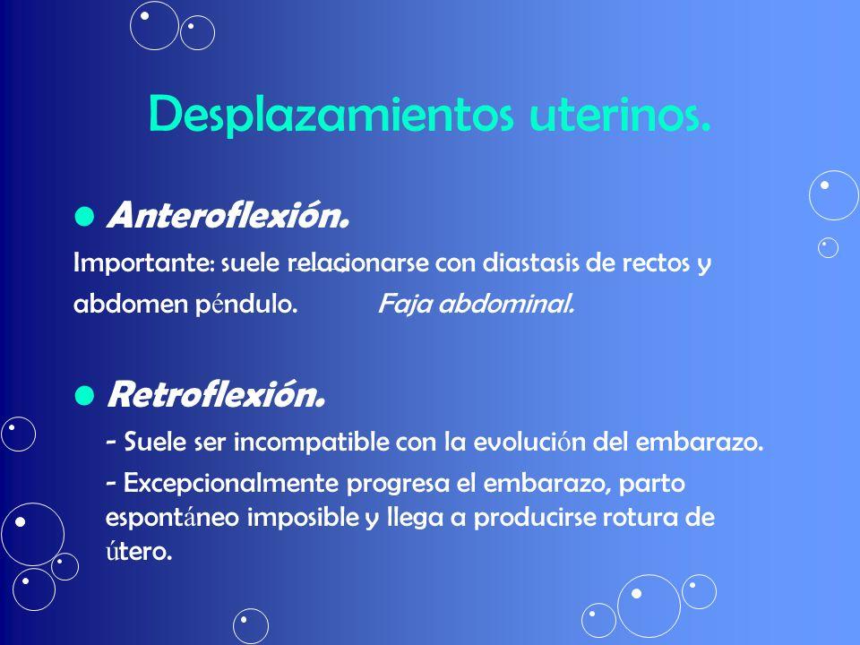Desplazamientos uterinos. Anteroflexión. Importante: suele relacionarse con diastasis de rectos y abdomen p é ndulo. Faja abdominal. Retroflexión. - S