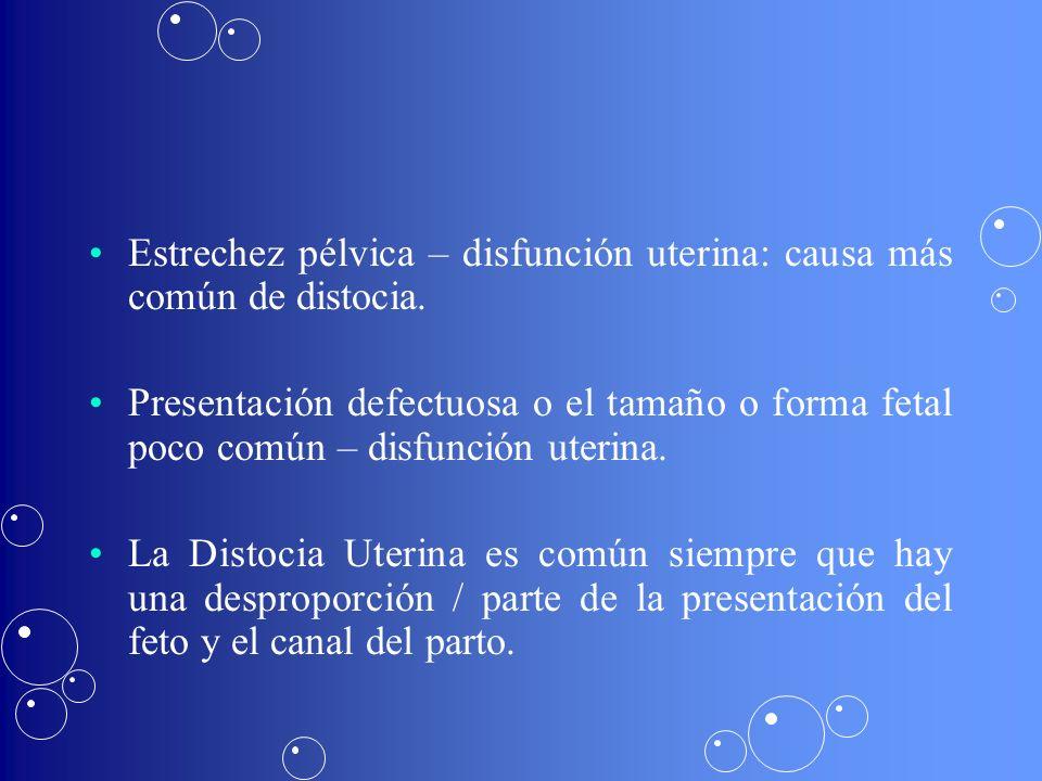 Estrechez pélvica – disfunción uterina: causa más común de distocia. Presentación defectuosa o el tamaño o forma fetal poco común – disfunción uterina
