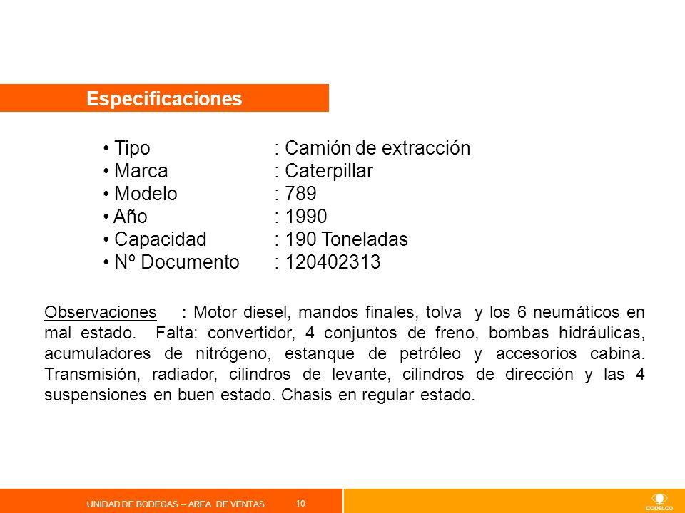 10 UNIDAD DE BODEGAS – AREA DE VENTAS Especificaciones Tipo : Camión de extracción Marca: Caterpillar Modelo: 789 Año: 1990 Capacidad: 190 Toneladas N