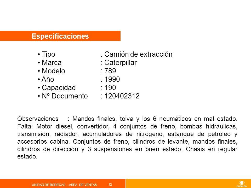 12 UNIDAD DE BODEGAS – AREA DE VENTAS Especificaciones Tipo : Camión de extracción Marca: Caterpillar Modelo: 789 Año: 1990 Capacidad: 190 Nº Document