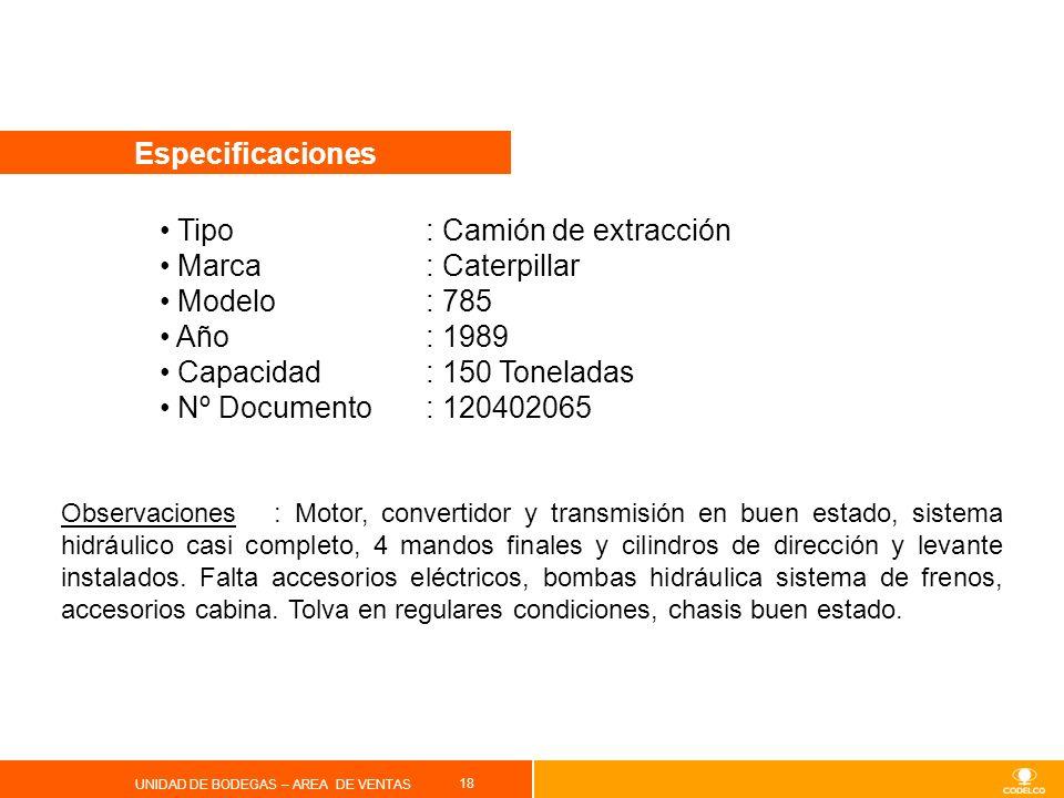 18 UNIDAD DE BODEGAS – AREA DE VENTAS Especificaciones Tipo : Camión de extracción Marca: Caterpillar Modelo: 785 Año: 1989 Capacidad: 150 Toneladas N