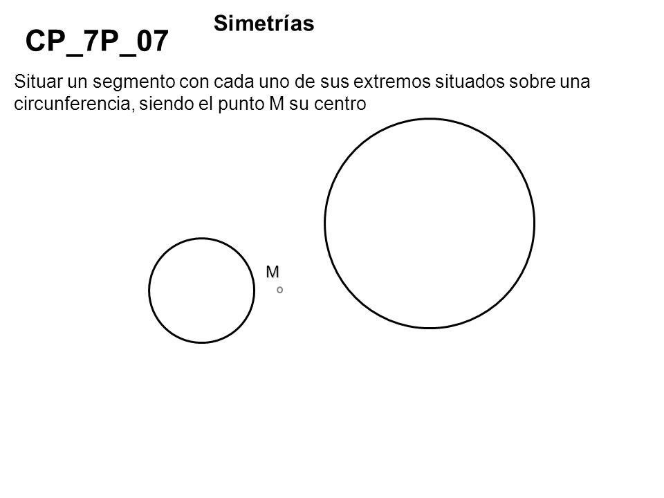 Situar un segmento con cada uno de sus extremos situados sobre una circunferencia, siendo el punto M su centro M CP_7P_07 Simetrías