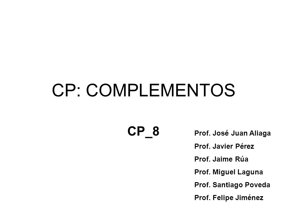 CP: COMPLEMENTOS CP_8 Prof. José Juan Aliaga Prof. Javier Pérez Prof. Jaime Rúa Prof. Miguel Laguna Prof. Santiago Poveda Prof. Felipe Jiménez