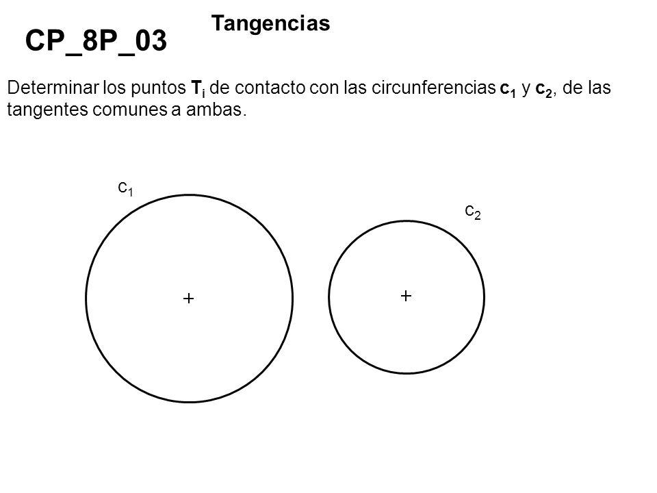 Determinar los puntos T i de contacto con las circunferencias c 1 y c 2, de las tangentes comunes a ambas. CP_8P_03 Tangencias c1c1 c2c2