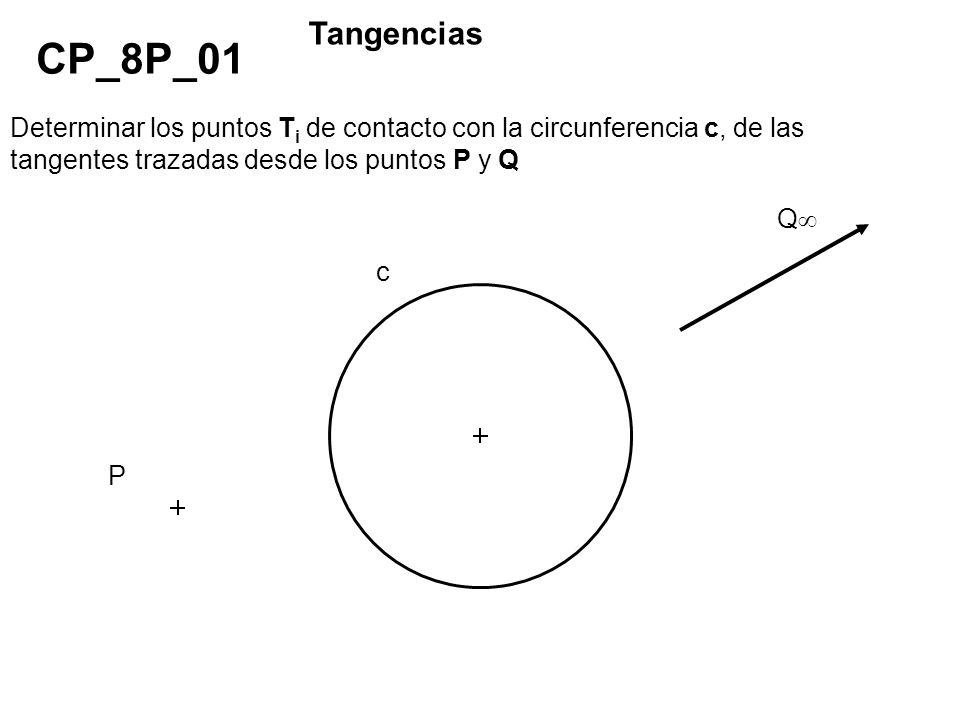 Determinar los puntos T i de contacto con la circunferencia c, de las tangentes trazadas desde los puntos P y Q CP_8P_01 Tangencias P Q c