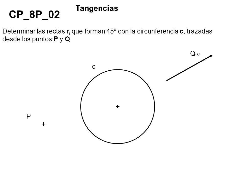 Determinar las rectas r i que forman 45º con la circunferencia c, trazadas desde los puntos P y Q CP_8P_02 Tangencias P Q c