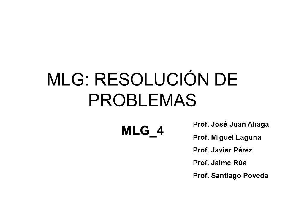 MLG: RESOLUCIÓN DE PROBLEMAS MLG_4 Prof. José Juan Aliaga Prof. Miguel Laguna Prof. Javier Pérez Prof. Jaime Rúa Prof. Santiago Poveda
