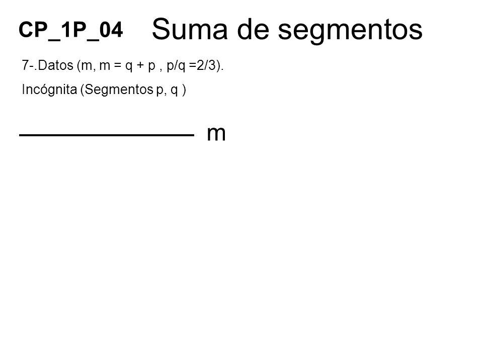 Suma de segmentos m 7-.Datos (m, m = q + p, p/q =2/3). Incógnita (Segmentos p, q ) CP_1P_04