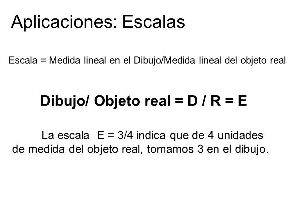 Aplicaciones: Escalas La escala E = 3/4 indica que de 4 unidades de medida del objeto real, tomamos 3 en el dibujo. Escala = Medida lineal en el Dibuj
