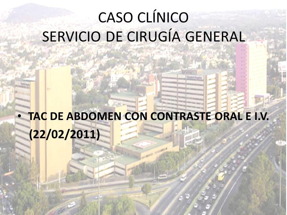 TAC DE ABDOMEN CON CONTRASTE ORAL E I.V. (22/02/2011) CASO CLÍNICO SERVICIO DE CIRUGÍA GENERAL