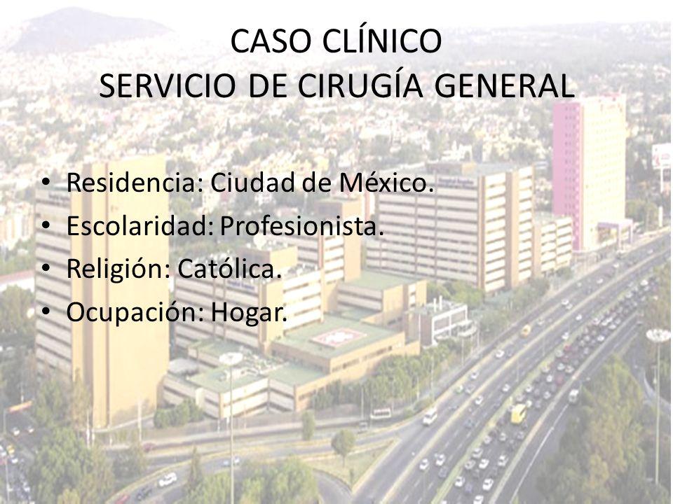 Residencia: Ciudad de México. Escolaridad: Profesionista. Religión: Católica. Ocupación: Hogar. CASO CLÍNICO SERVICIO DE CIRUGÍA GENERAL