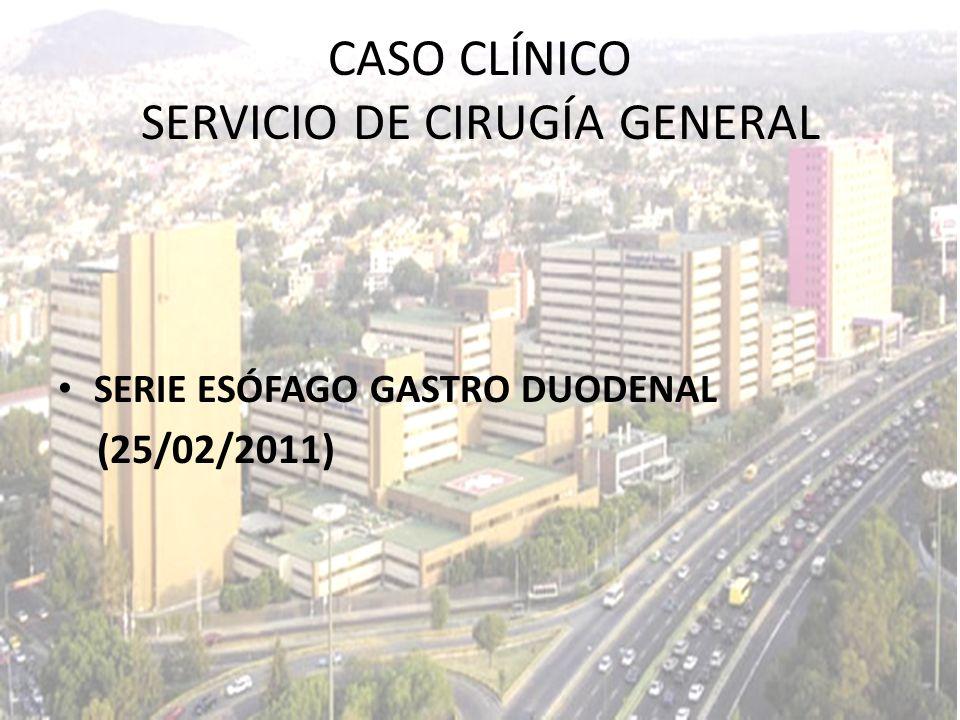 SERIE ESÓFAGO GASTRO DUODENAL (25/02/2011) CASO CLÍNICO SERVICIO DE CIRUGÍA GENERAL