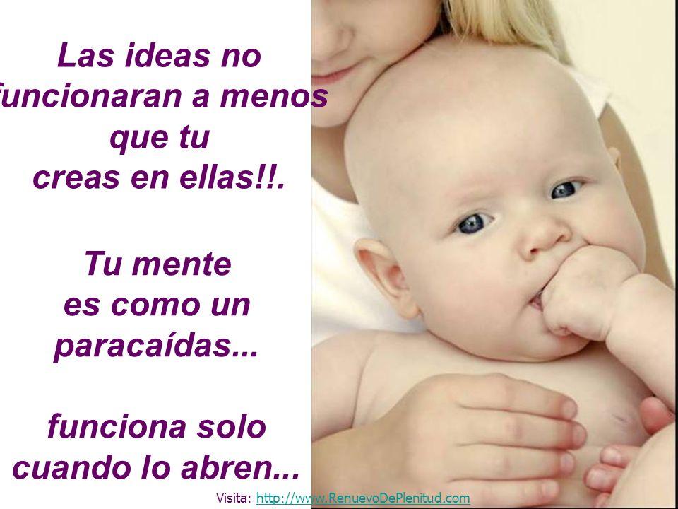 Las ideas no funcionaran a menos que tu creas en ellas!!. Tu mente es como un paracaídas... funciona solo cuando lo abren... Visita: http://www.Renuev