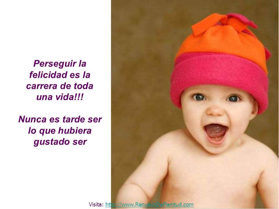 Perseguir la felicidad es la carrera de toda una vida!!! Nunca es tarde ser lo que hubiera gustado ser Visita: http://www.RenuevoDePlenitud.comhttp://