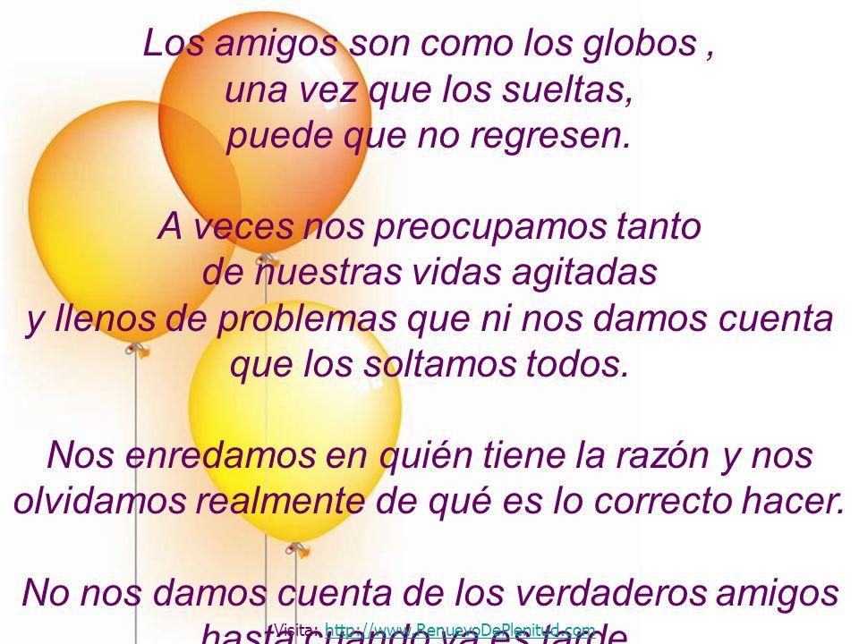 Los amigos son como los globos, una vez que los sueltas, puede que no regresen. A veces nos preocupamos tanto de nuestras vidas agitadas y llenos de p