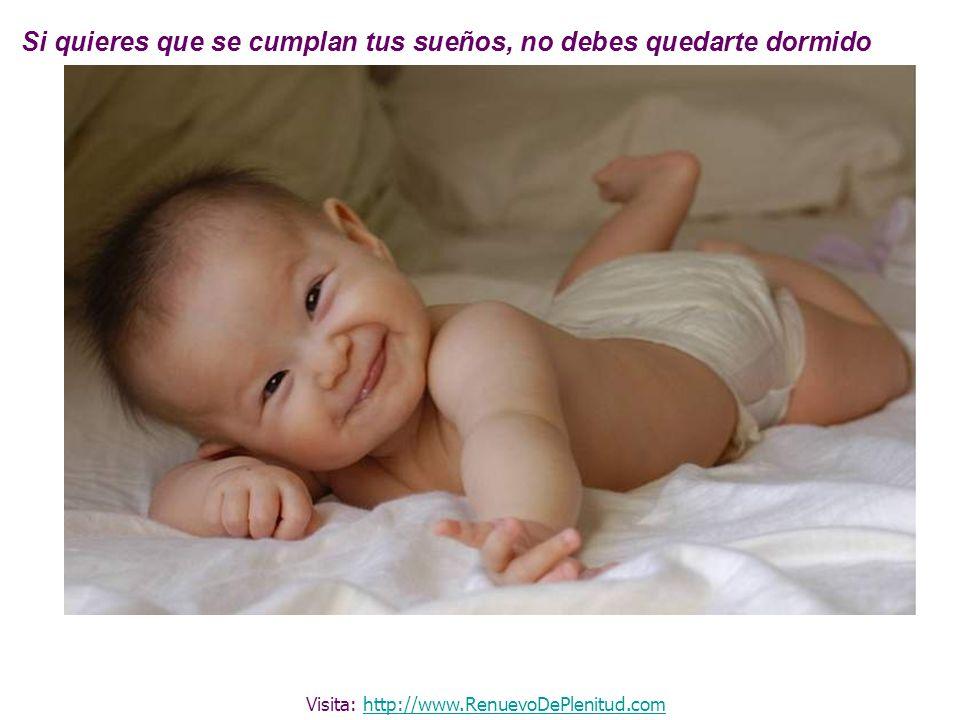 Si quieres que se cumplan tus sueños, no debes quedarte dormido Visita: http://www.RenuevoDePlenitud.comhttp://www.RenuevoDePlenitud.com
