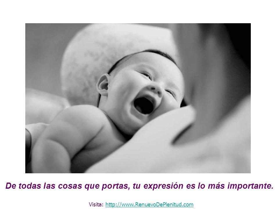 De todas las cosas que portas, tu expresión es lo más importante. Visita: http://www.RenuevoDePlenitud.comhttp://www.RenuevoDePlenitud.com