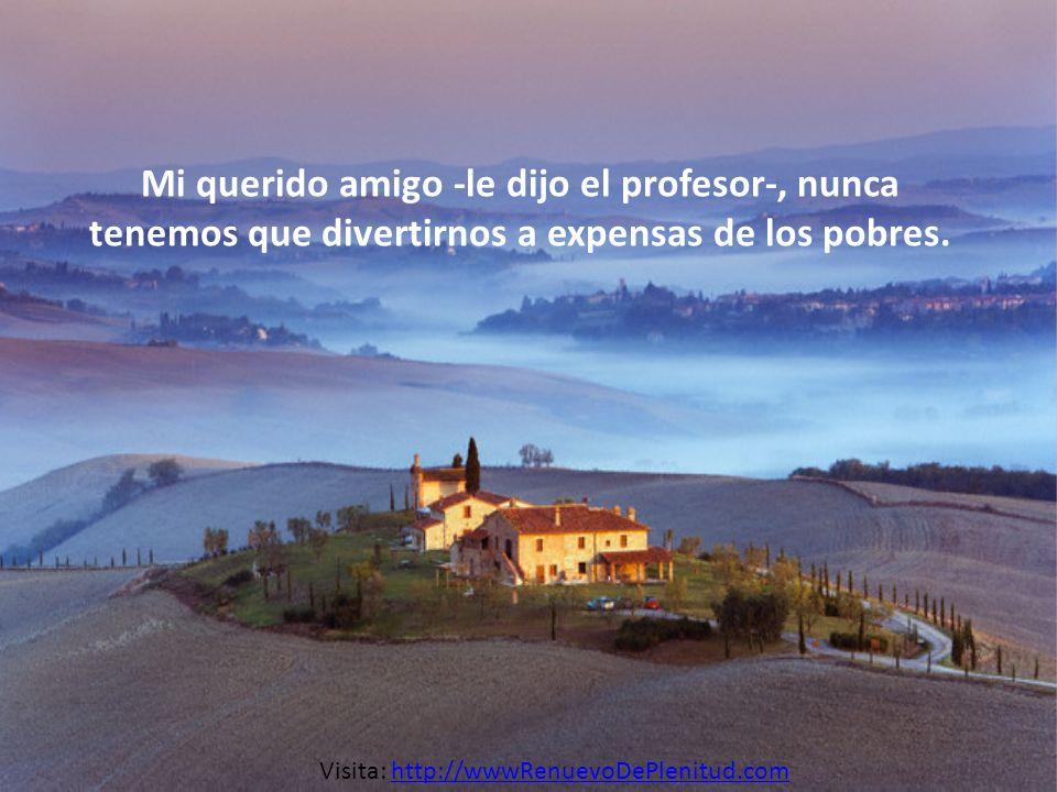 Mi querido amigo -le dijo el profesor-, nunca tenemos que divertirnos a expensas de los pobres. Visita: http://wwwRenuevoDePlenitud.comhttp://wwwRenue