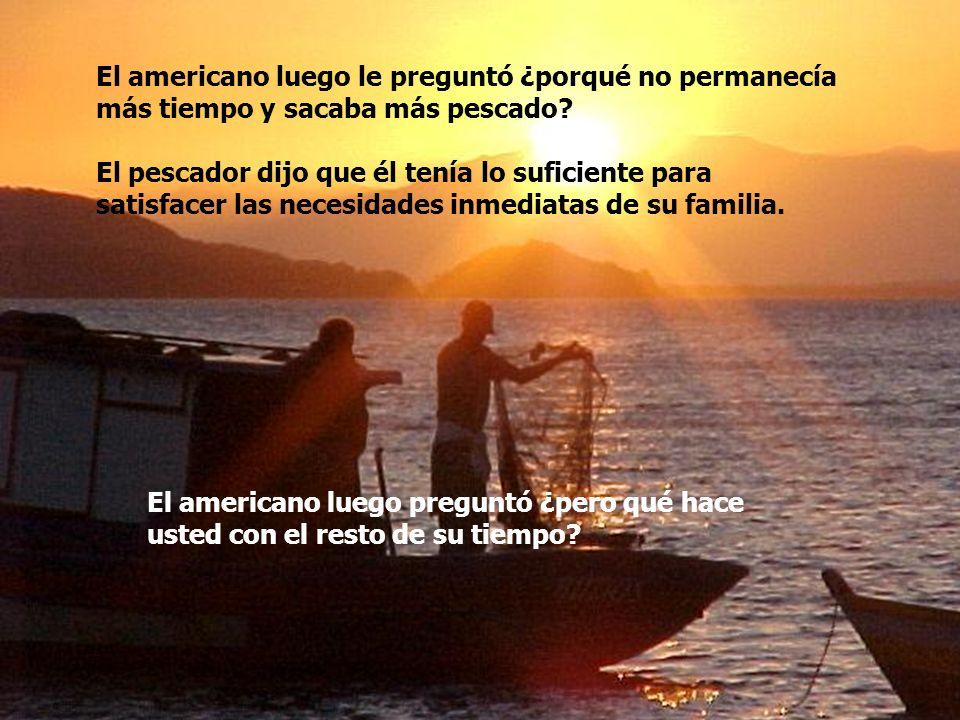 Dentro del bote había varios atunes amarillos de buen tamaño. El americano elogió al pescador por la calidad del pescado y le preguntó: ¿cuánto tiempo