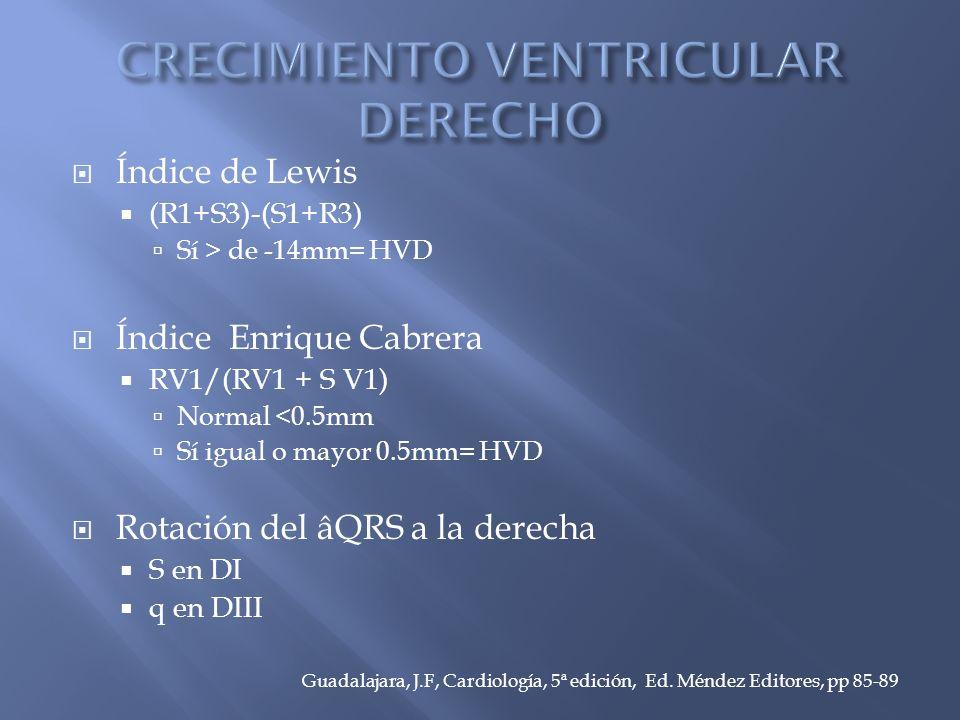 Índice de Lewis (R1+S3)-(S1+R3) Sí > de -14mm= HVD Índice Enrique Cabrera RV1/(RV1 + S V1) Normal <0.5mm Sí igual o mayor 0.5mm= HVD Rotación del âQRS a la derecha S en DI q en DIII Guadalajara, J.F, Cardiología, 5ª edición, Ed.