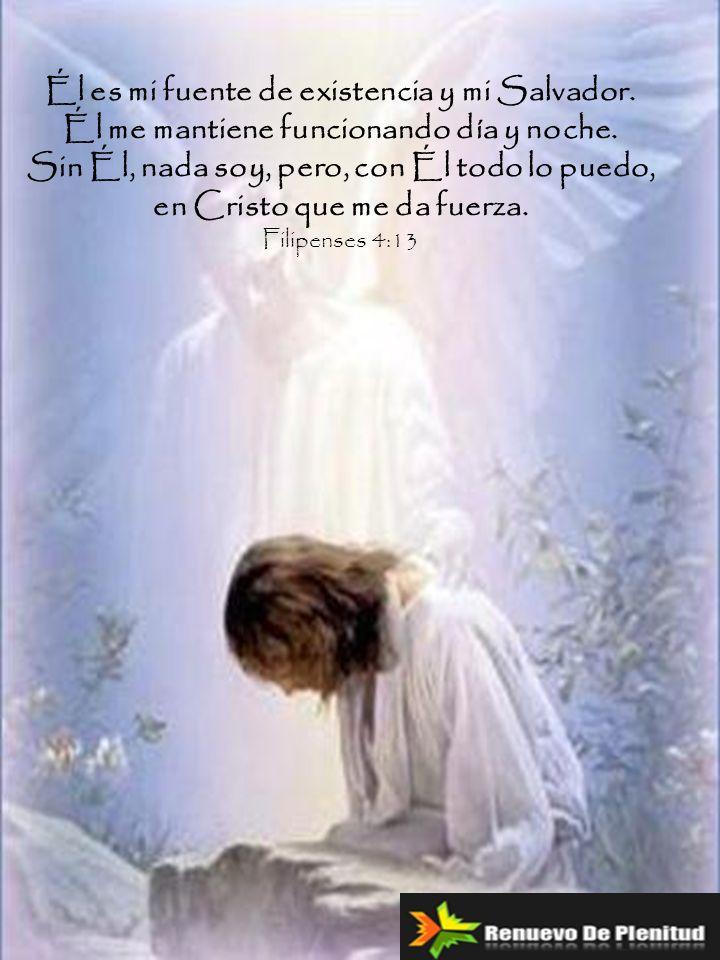 Él es mi fuente de existencia y mi Salvador. Él me mantiene funcionando día y noche. Sin Él, nada soy, pero, con Él todo lo puedo, en Cristo que me da