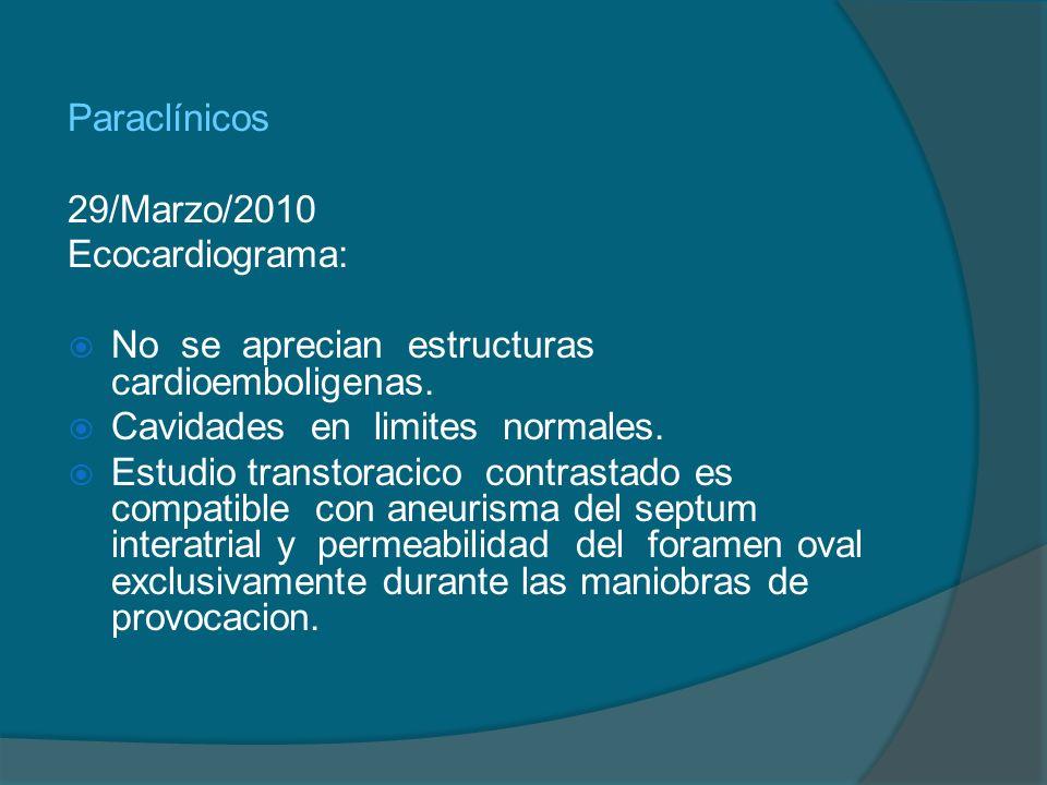 Paraclínicos 29/Marzo/2010 Ecocardiograma: No se aprecian estructuras cardioemboligenas. Cavidades en limites normales. Estudio transtoracico contrast