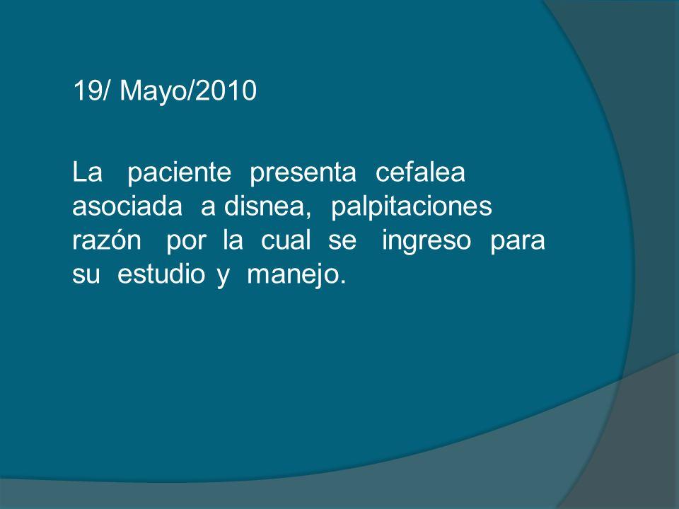 19/ Mayo/2010 La paciente presenta cefalea asociada a disnea, palpitaciones razón por la cual se ingreso para su estudio y manejo.