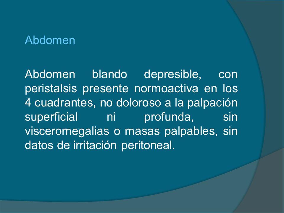 Abdomen Abdomen blando depresible, con peristalsis presente normoactiva en los 4 cuadrantes, no doloroso a la palpación superficial ni profunda, sin v