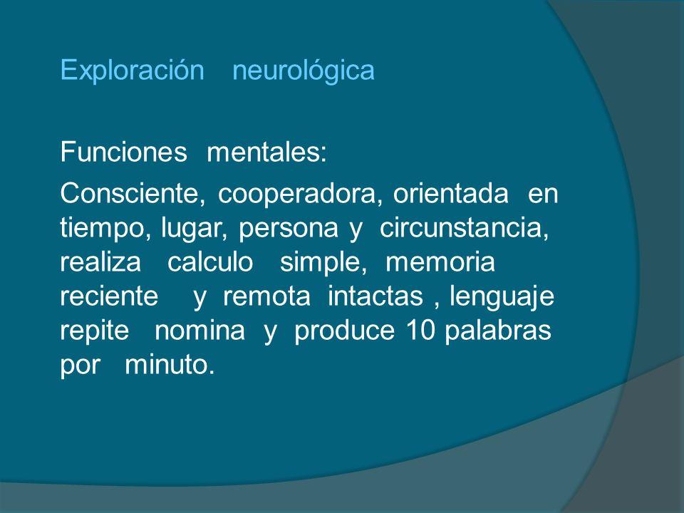 Exploración neurológica Funciones mentales: Consciente, cooperadora, orientada en tiempo, lugar, persona y circunstancia, realiza calculo simple, memo