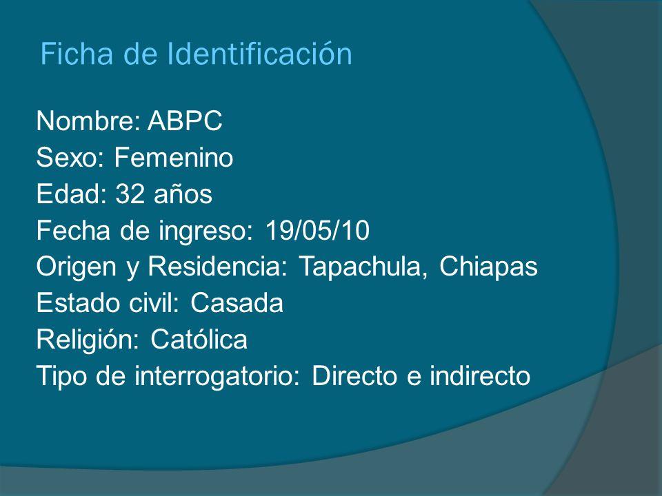 Ficha de Identificación Nombre: ABPC Sexo: Femenino Edad: 32 años Fecha de ingreso: 19/05/10 Origen y Residencia: Tapachula, Chiapas Estado civil: Cas