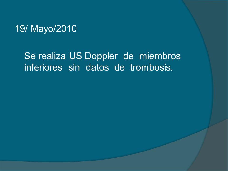 19/ Mayo/2010 Se realiza US Doppler de miembros inferiores sin datos de trombosis.