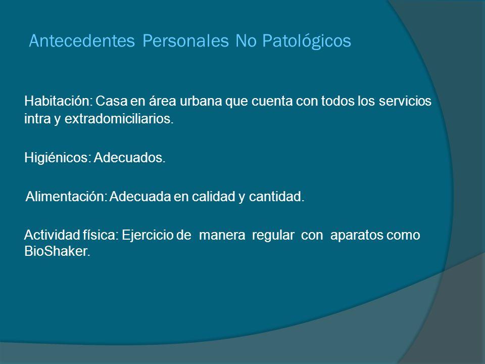 Antecedentes Personales No Patológicos Habitación: Casa en área urbana que cuenta con todos los servicios intra y extradomiciliarios. Higiénicos: Adec