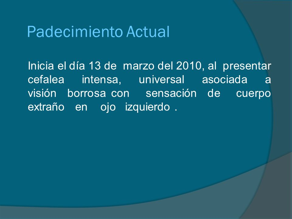 Padecimiento Actual Inicia el día 13 de marzo del 2010, al presentar cefalea intensa, universal asociada a visión borrosa con sensación de cuerpo extr