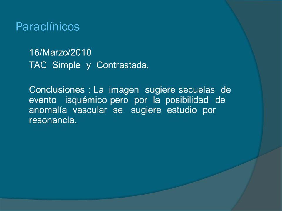 Paraclínicos 16/Marzo/2010 TAC Simple y Contrastada. Conclusiones : La imagen sugiere secuelas de evento isquémico pero por la posibilidad de anomalía