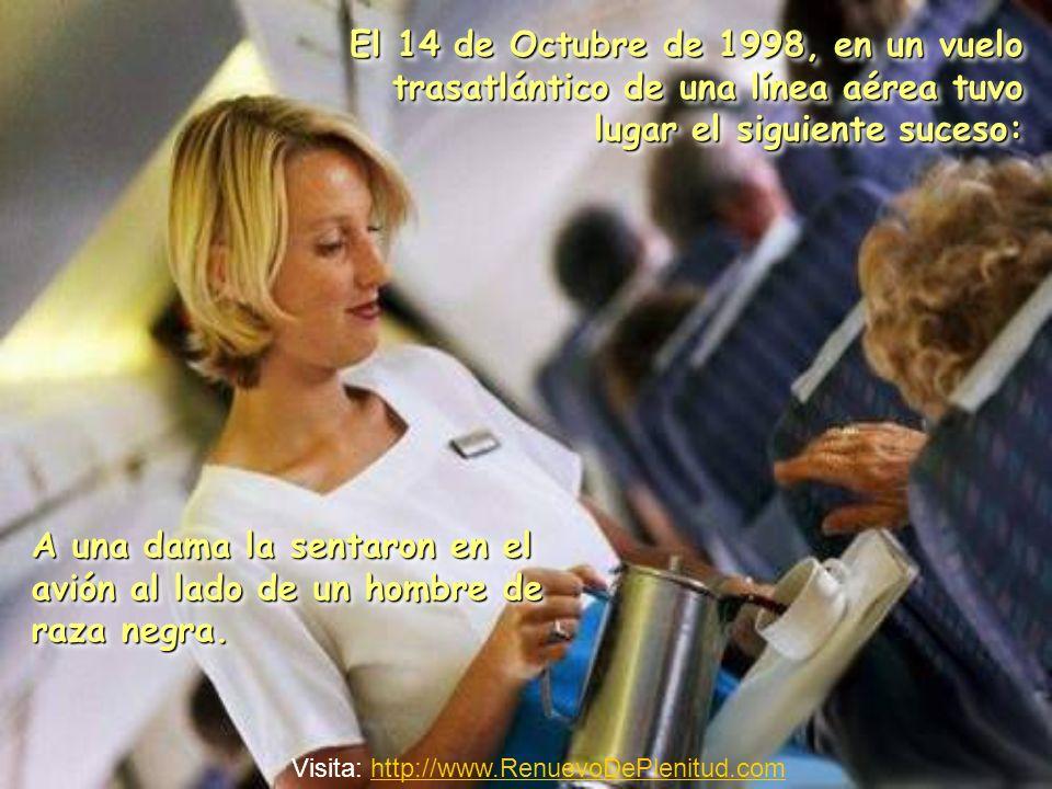 El 14 de Octubre de 1998, en un vuelo trasatlántico de una línea aérea tuvo lugar el siguiente suceso: A una dama la sentaron en el avión al lado de un hombre de raza negra.