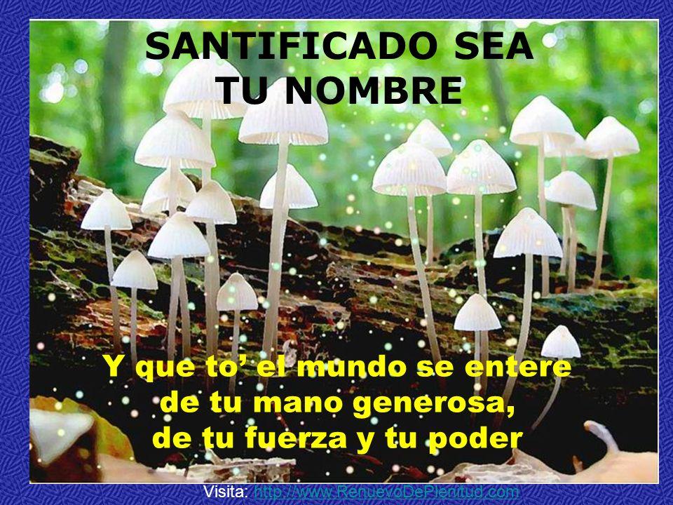 SANTIFICADO SEA TU NOMBRE Y que to el mundo se entere de tu mano generosa, de tu fuerza y tu poder Visita: http://www.RenuevoDePlenitud.comhttp://www.