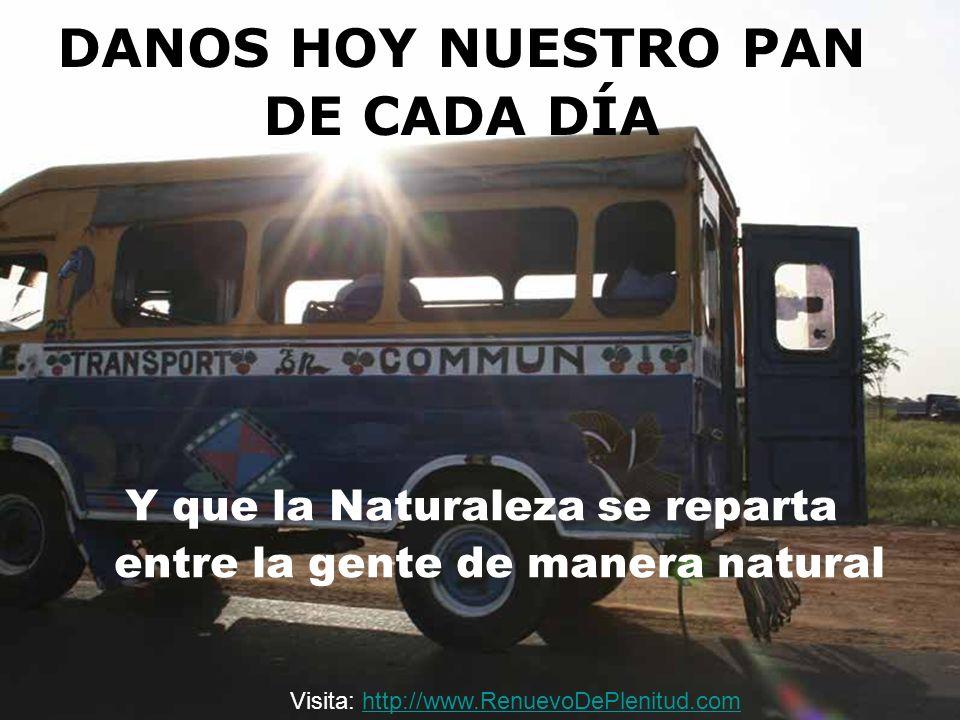 DANOS HOY NUESTRO PAN DE CADA DÍA Y que la Naturaleza se reparta entre la gente de manera natural Visita: http://www.RenuevoDePlenitud.comhttp://www.R