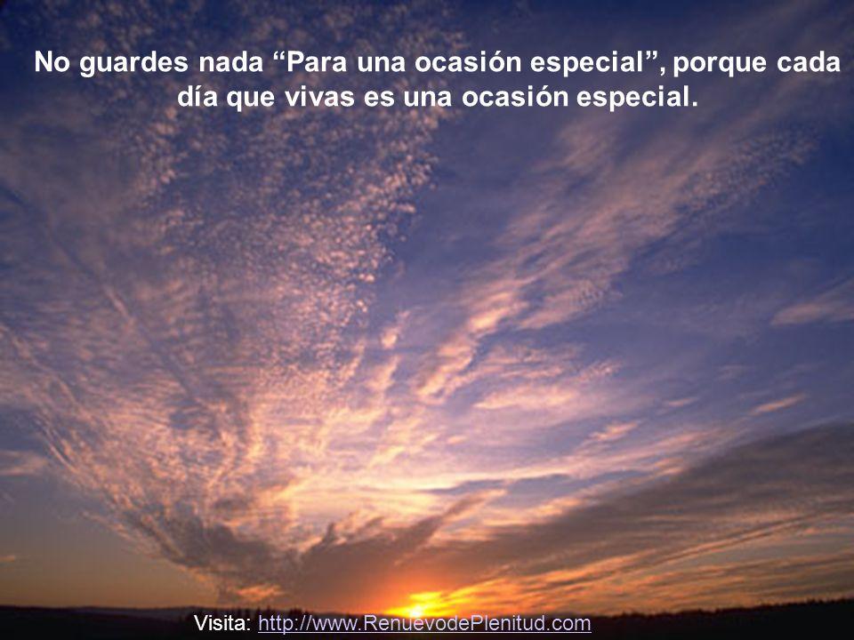 No guardes nada Para una ocasión especial, porque cada día que vivas es una ocasión especial.