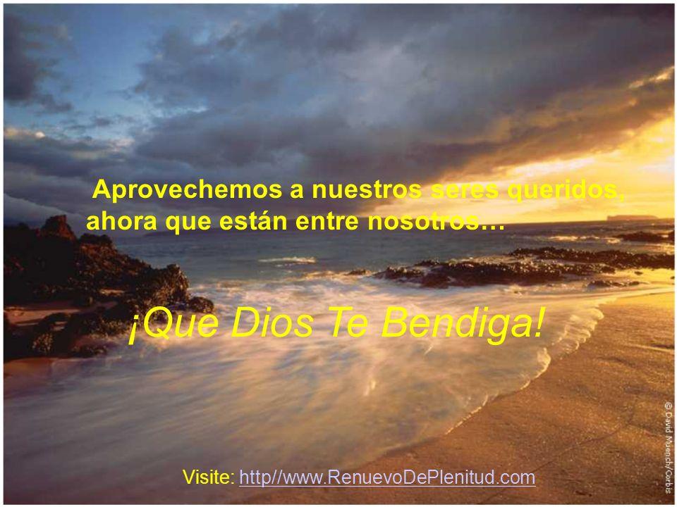 Aprovechemos a nuestros seres queridos, ahora que están entre nosotros… ¡Que Dios Te Bendiga! Visite: http//www.RenuevoDePlenitud.comhttp//www.Renuevo