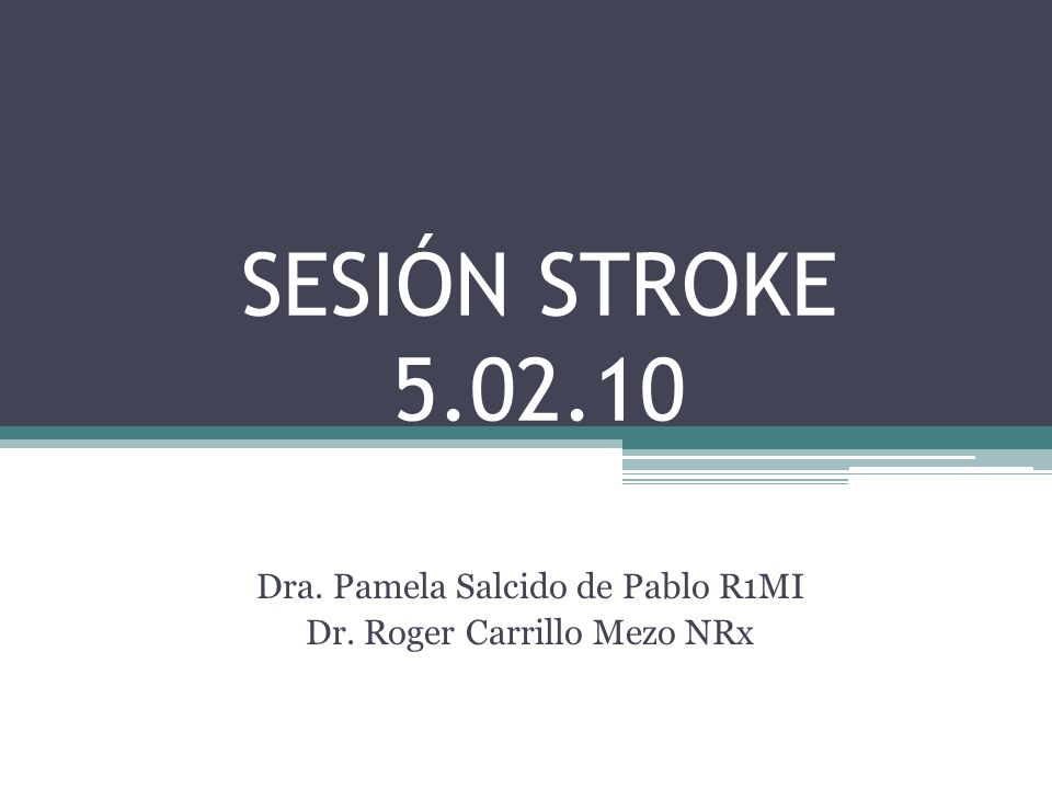 SESIÓN STROKE 5.02.10 Dra. Pamela Salcido de Pablo R1MI Dr. Roger Carrillo Mezo NRx