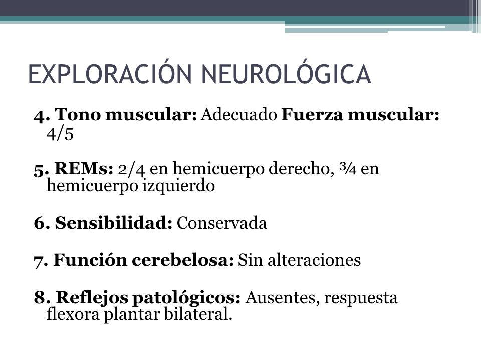 4. Tono muscular: Adecuado Fuerza muscular: 4/5 5. REMs: 2/4 en hemicuerpo derecho, ¾ en hemicuerpo izquierdo 6. Sensibilidad: Conservada 7. Función c