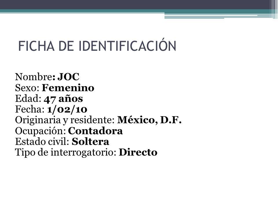 FICHA DE IDENTIFICACIÓN Nombre: JOC Sexo: Femenino Edad: 47 años Fecha: 1/02/10 Originaria y residente: México, D.F. Ocupación: Contadora Estado civil