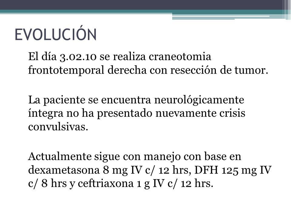 EVOLUCIÓN El día 3.02.10 se realiza craneotomia frontotemporal derecha con resección de tumor. La paciente se encuentra neurológicamente íntegra no ha