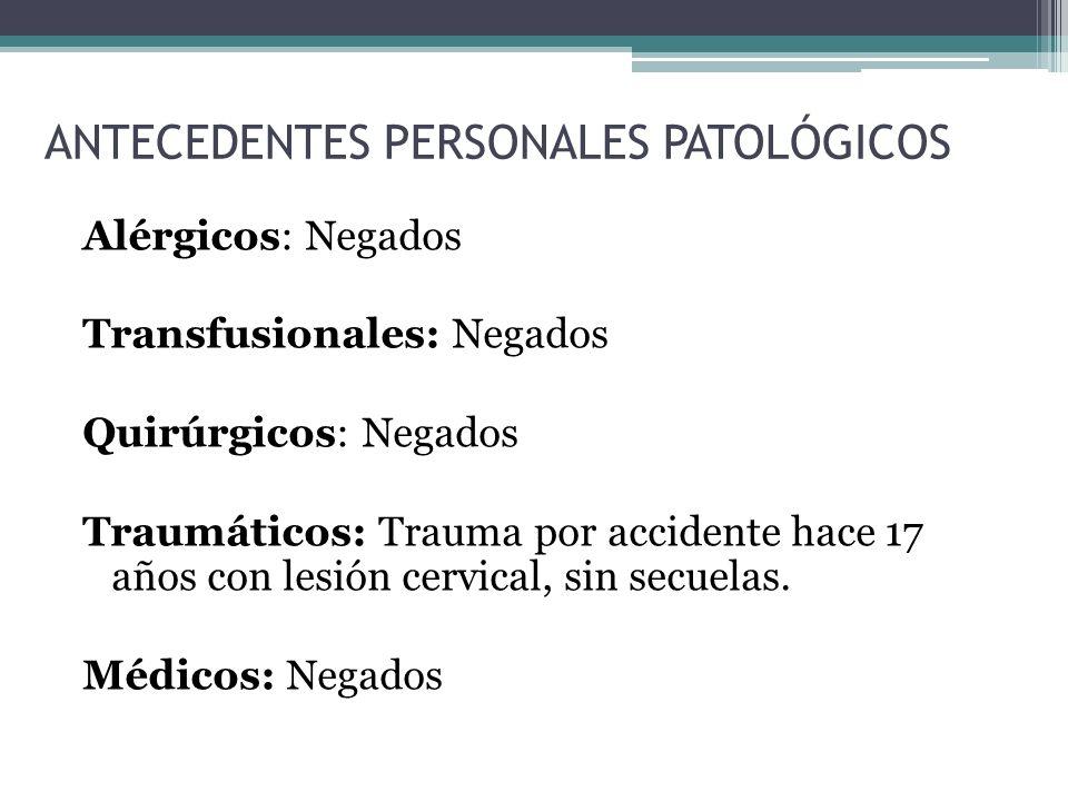 ANTECEDENTES PERSONALES PATOLÓGICOS Alérgicos: Negados Transfusionales: Negados Quirúrgicos: Negados Traumáticos: Trauma por accidente hace 17 años con lesión cervical, sin secuelas.